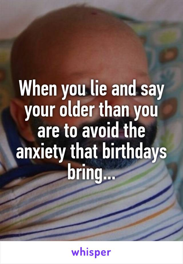 When you lie and say your older than you are to avoid the anxiety that birthdays bring...