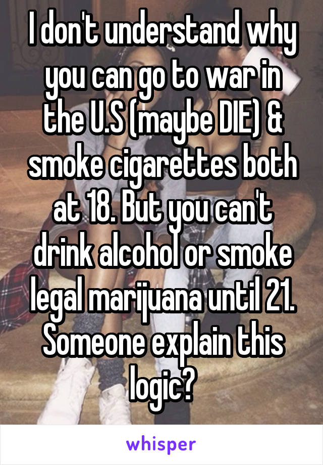 I don't understand why you can go to war in the U.S (maybe DIE) & smoke cigarettes both at 18. But you can't drink alcohol or smoke legal marijuana until 21. Someone explain this logic?