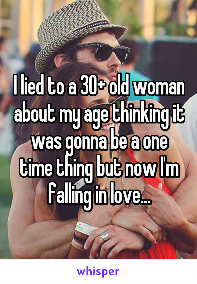 I lied to a 30+ old woman about my age thinking it was gonna be a one time thing but now I'm falling in love...