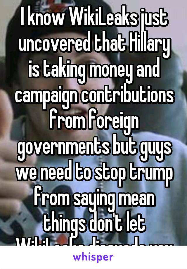 I know WikiLeaks just uncovered that Hillary is taking money and campaign contributions from foreign governments but guys we need to stop trump from saying mean things don't let WikiLeaks dissuade you