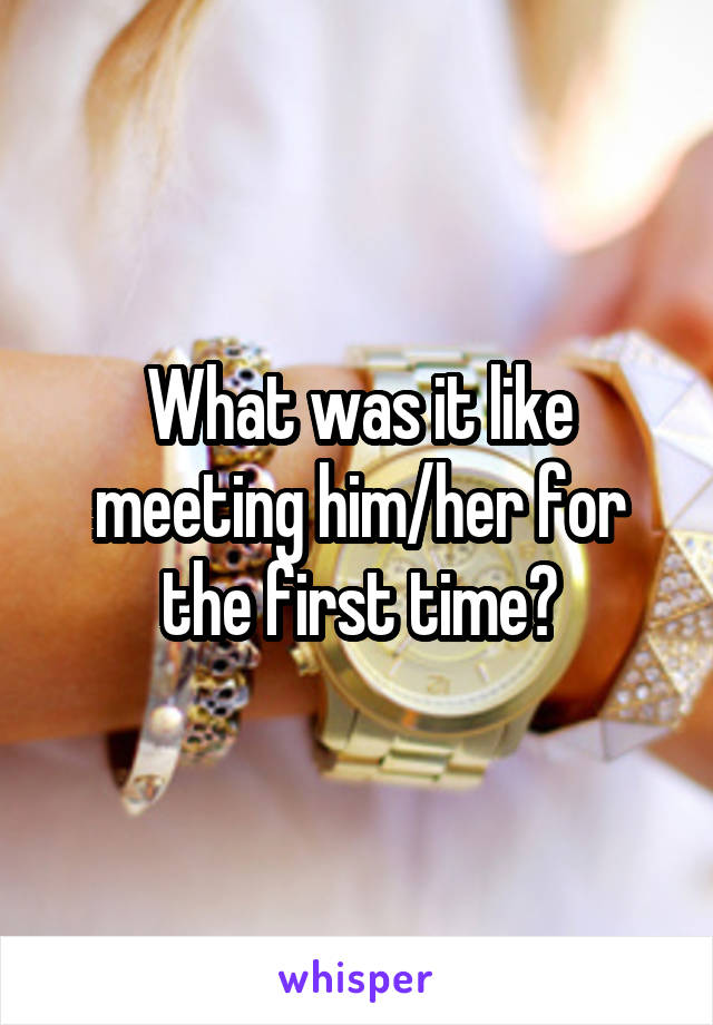 What was it like meeting him/her for the first time?