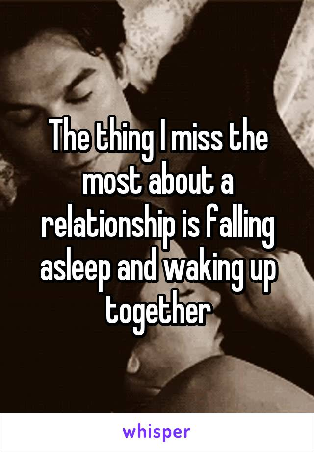 The thing I miss the most about a relationship is falling asleep and waking up together