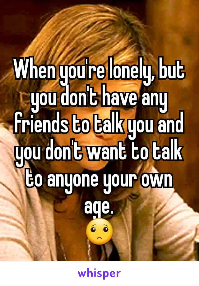 When you're lonely, but you don't have any friends to talk you and you don't want to talk to anyone your own age. 🙁