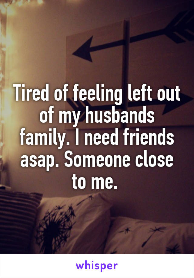 Tired of feeling left out of my husbands family. I need friends asap. Someone close to me.