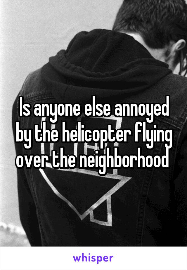 Is anyone else annoyed by the helicopter flying over the neighborhood