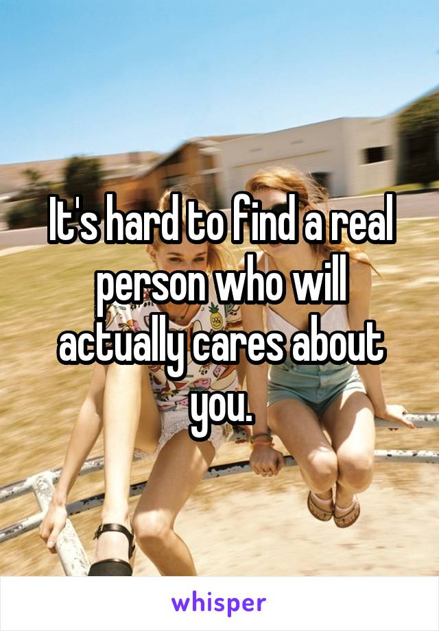 It's hard to find a real person who will actually cares about you.