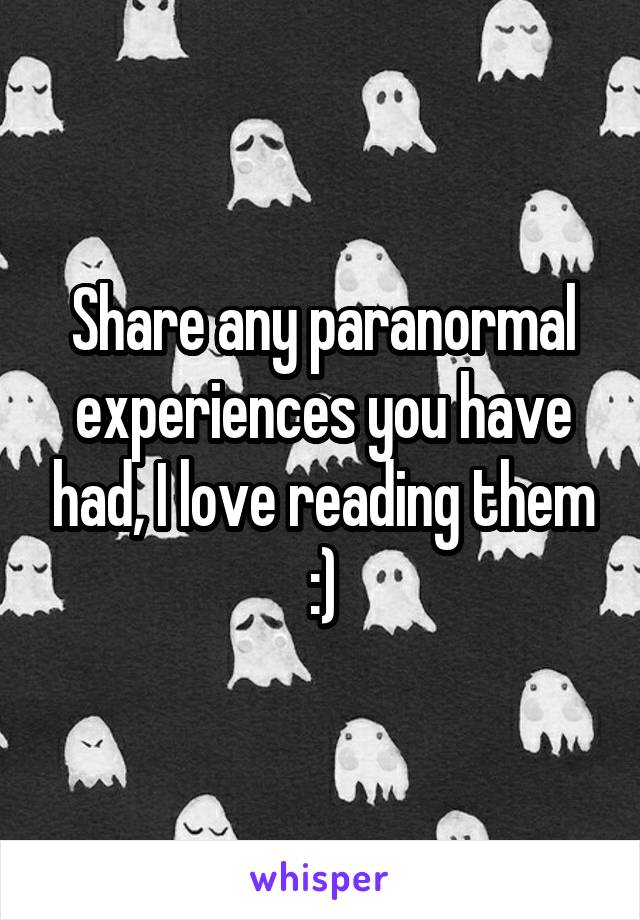 Share any paranormal experiences you have had, I love reading them :)