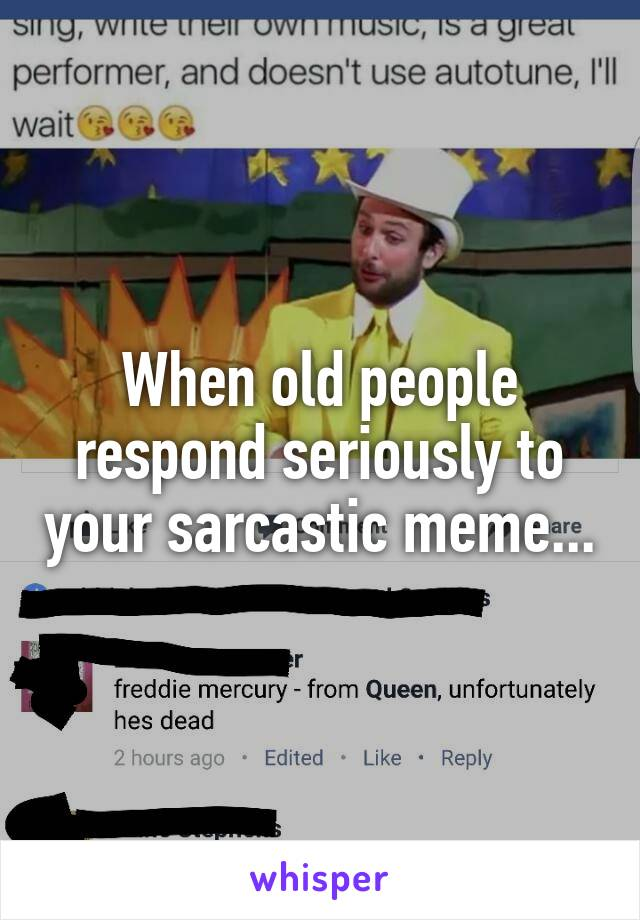 When old people respond seriously to your sarcastic meme...