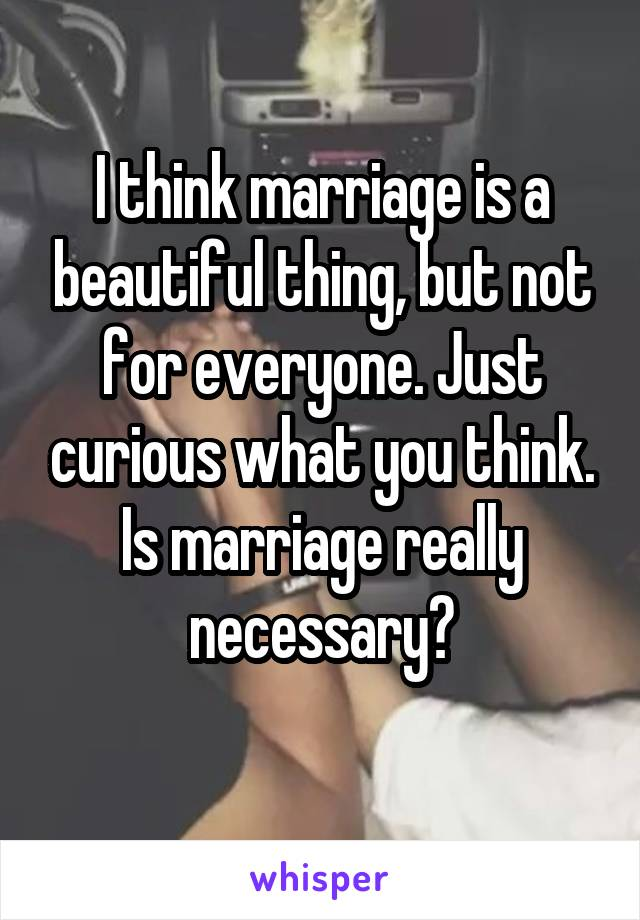I think marriage is a beautiful thing, but not for everyone. Just curious what you think. Is marriage really necessary?