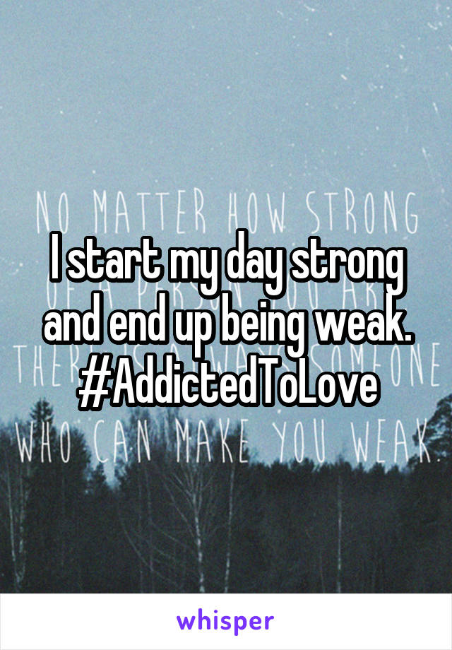 I start my day strong and end up being weak. #AddictedToLove