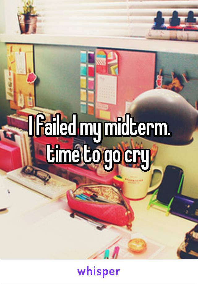 I failed my midterm. time to go cry