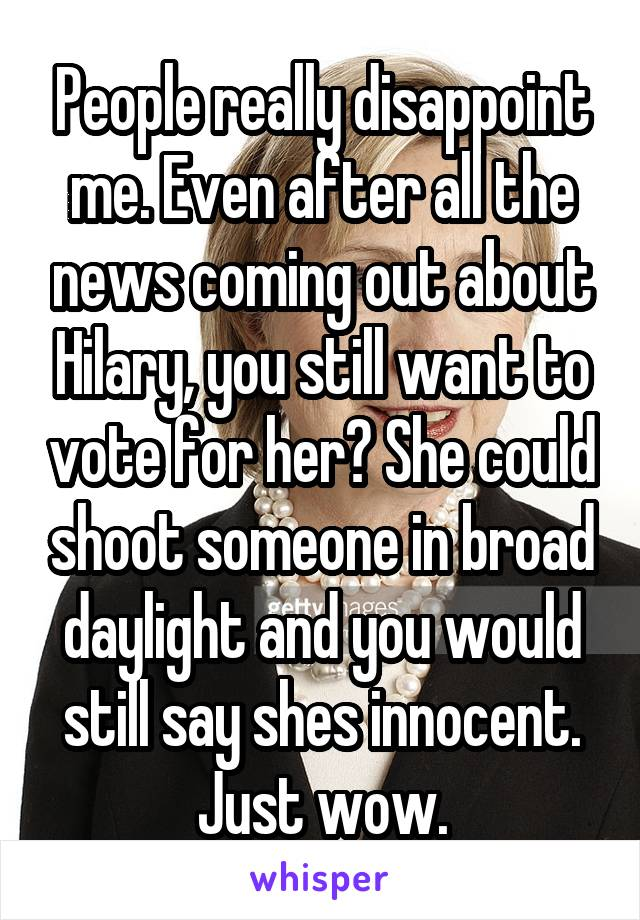 People really disappoint me. Even after all the news coming out about Hilary, you still want to vote for her? She could shoot someone in broad daylight and you would still say shes innocent. Just wow.
