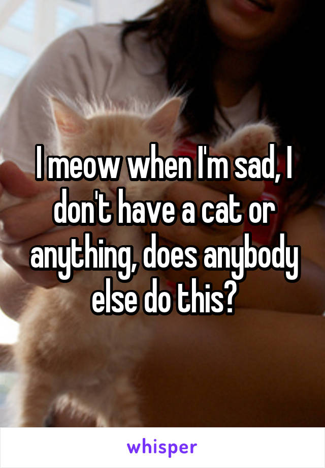 I meow when I'm sad, I don't have a cat or anything, does anybody else do this?