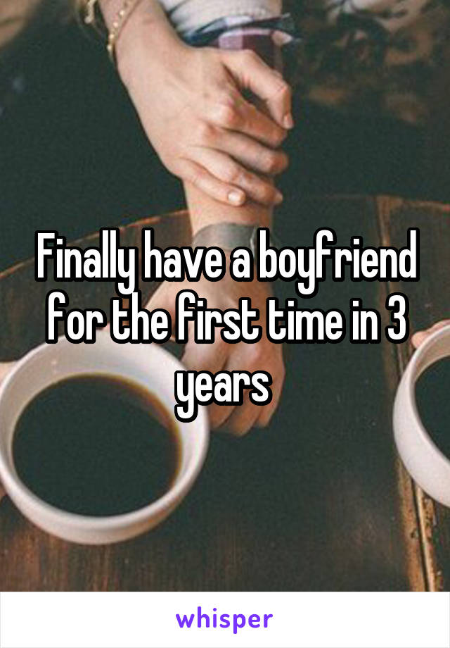 Finally have a boyfriend for the first time in 3 years