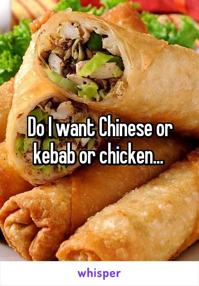 Do I want Chinese or kebab or chicken...