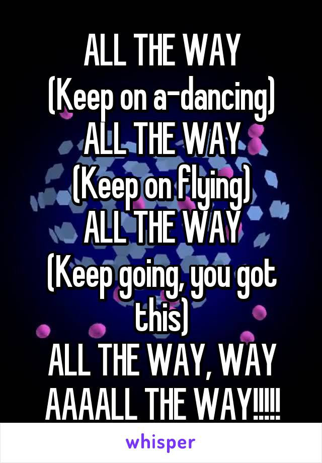 ALL THE WAY (Keep on a-dancing) ALL THE WAY (Keep on flying) ALL THE WAY (Keep going, you got this) ALL THE WAY, WAY AAAALL THE WAY!!!!!