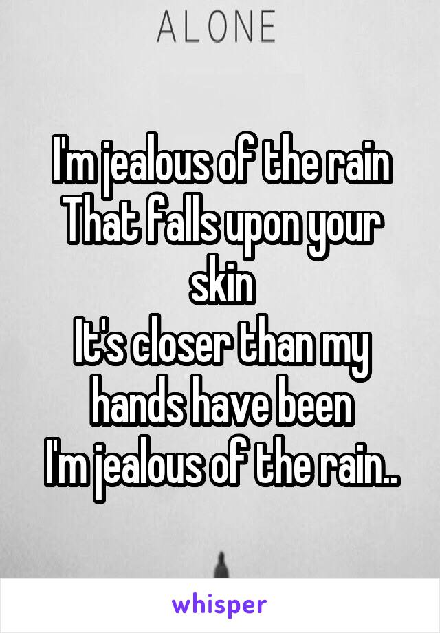 I'm jealous of the rain That falls upon your skin It's closer than my hands have been I'm jealous of the rain..