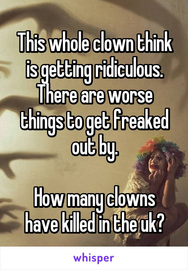 This whole clown think is getting ridiculous. There are worse things to get freaked out by.  How many clowns have killed in the uk?