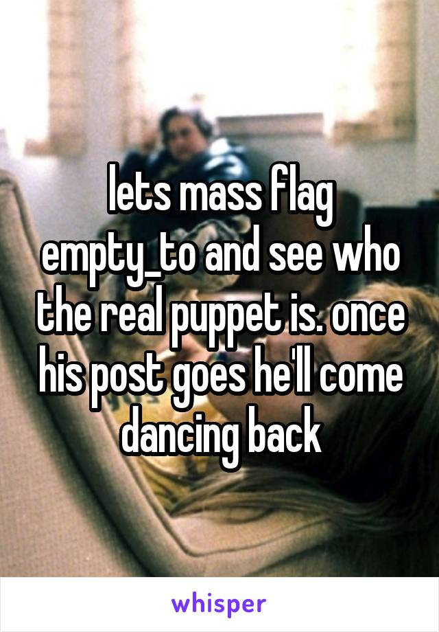 lets mass flag empty_to and see who the real puppet is. once his post goes he'll come dancing back