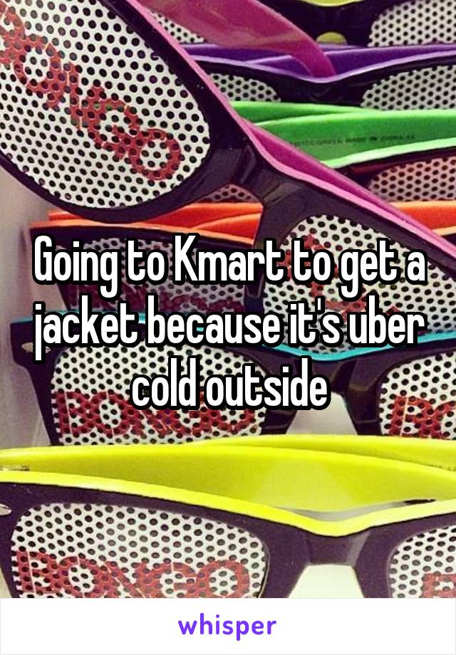 Going to Kmart to get a jacket because it's uber cold outside