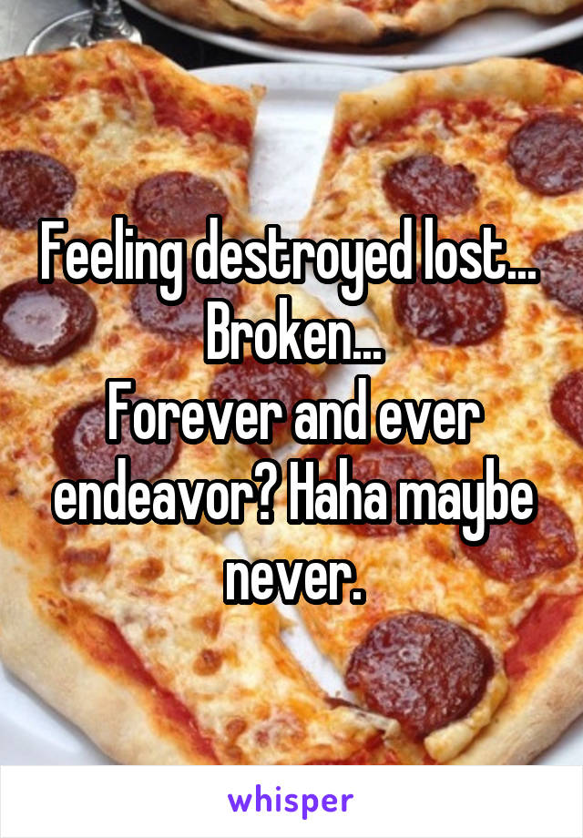Feeling destroyed lost...  Broken... Forever and ever endeavor? Haha maybe never.