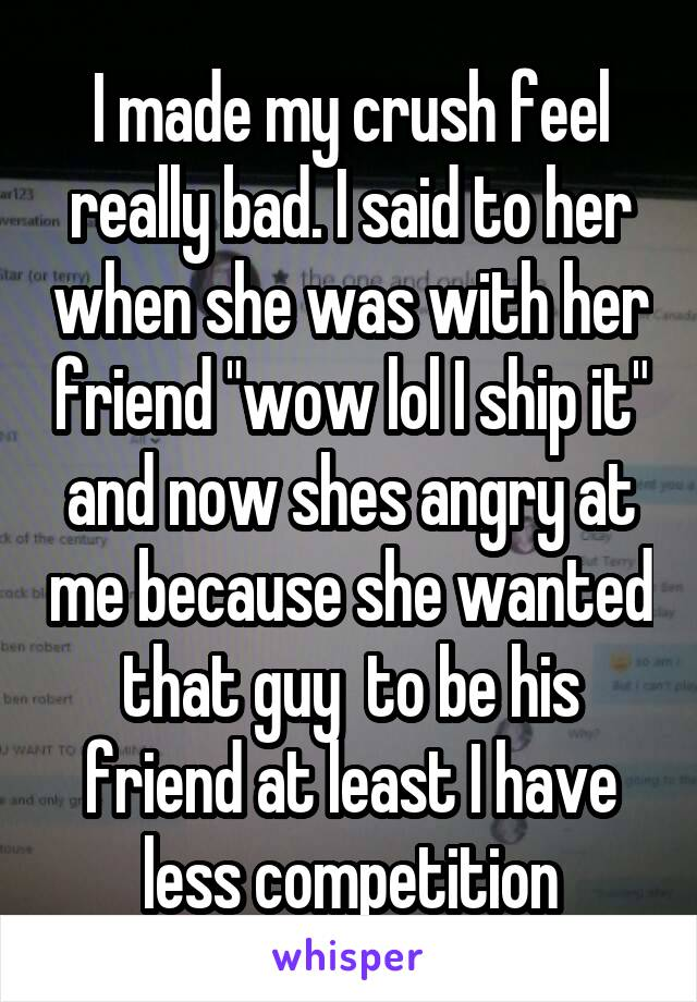 """I made my crush feel really bad. I said to her when she was with her friend """"wow lol I ship it"""" and now shes angry at me because she wanted that guy  to be his friend at least I have less competition"""