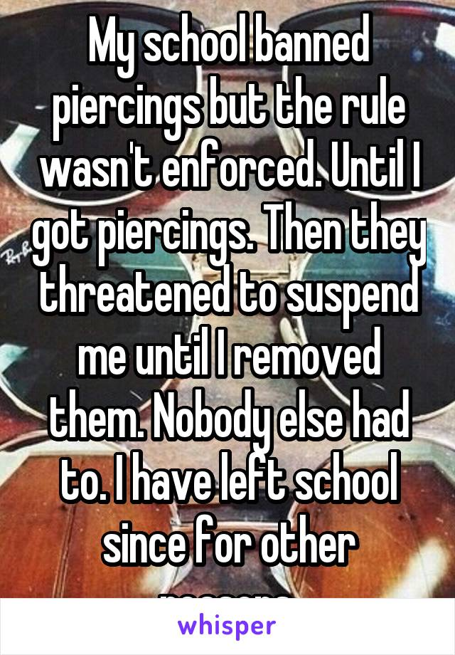 My school banned piercings but the rule wasn't enforced. Until I got piercings. Then they threatened to suspend me until I removed them. Nobody else had to. I have left school since for other reasons.