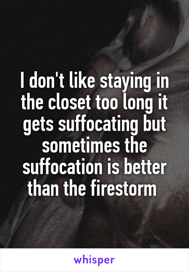 I don't like staying in the closet too long it gets suffocating but sometimes the suffocation is better than the firestorm
