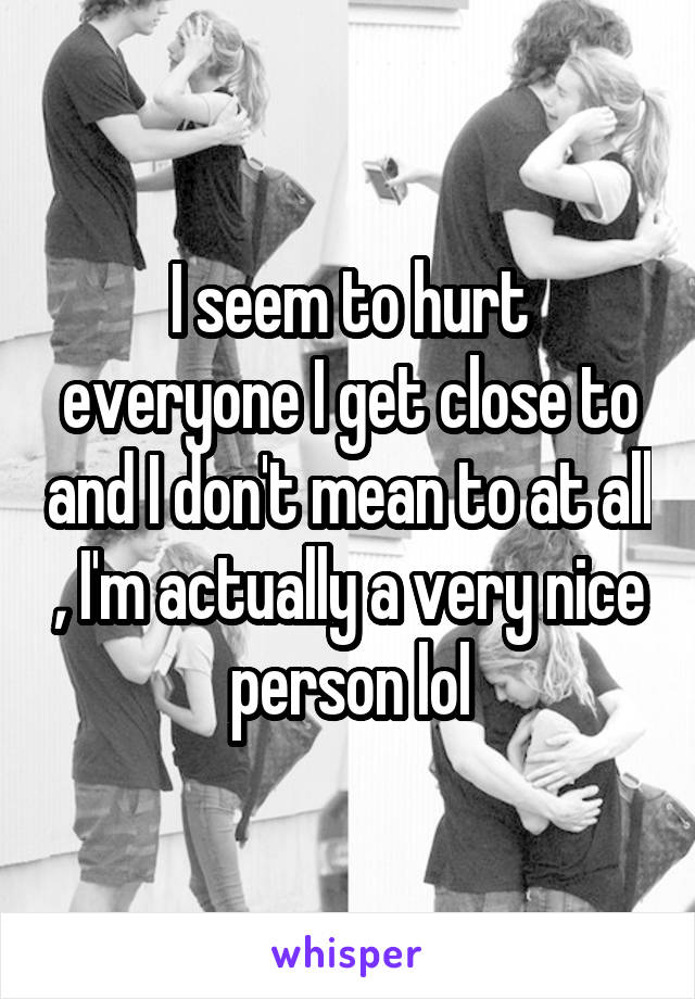 I seem to hurt everyone I get close to and I don't mean to at all , I'm actually a very nice person lol