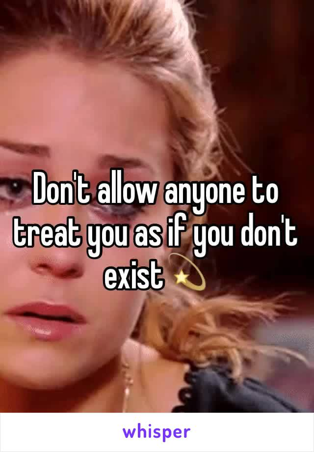 Don't allow anyone to treat you as if you don't exist💫