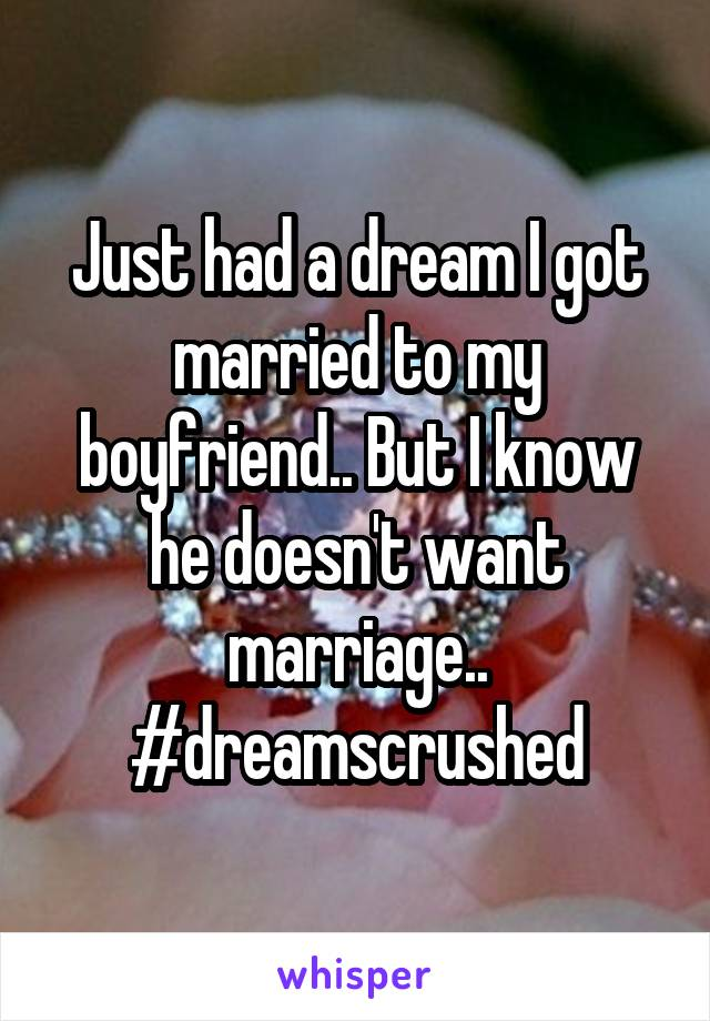 Just had a dream I got married to my boyfriend.. But I know he doesn't want marriage.. #dreamscrushed
