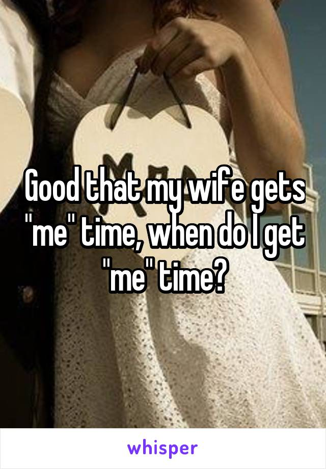 """Good that my wife gets """"me"""" time, when do I get """"me"""" time?"""