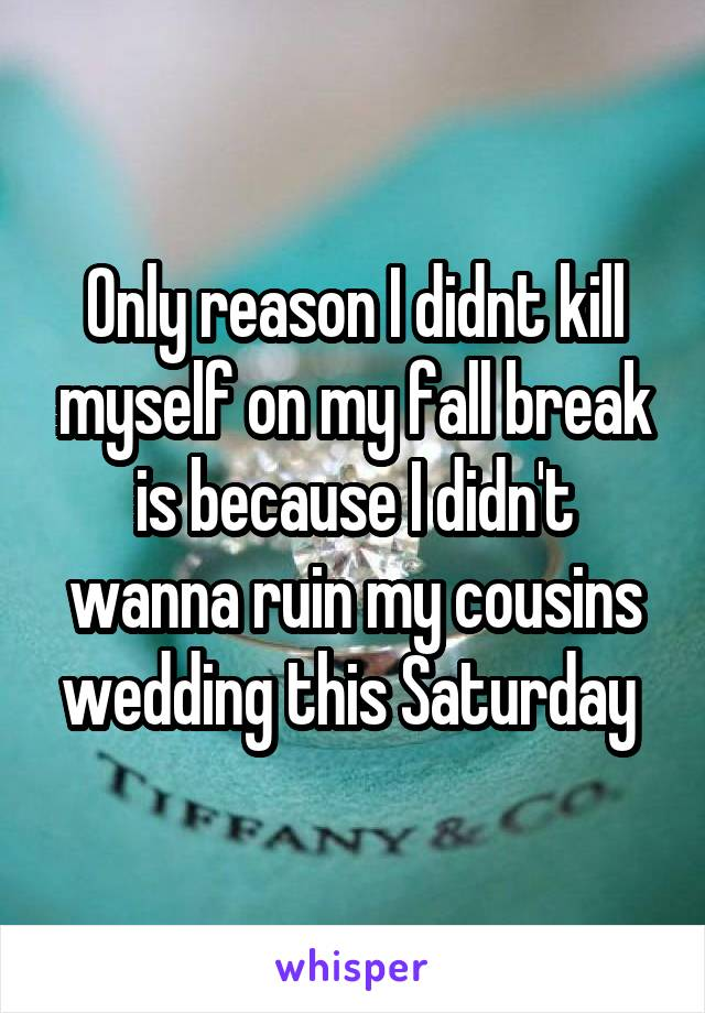Only reason I didnt kill myself on my fall break is because I didn't wanna ruin my cousins wedding this Saturday