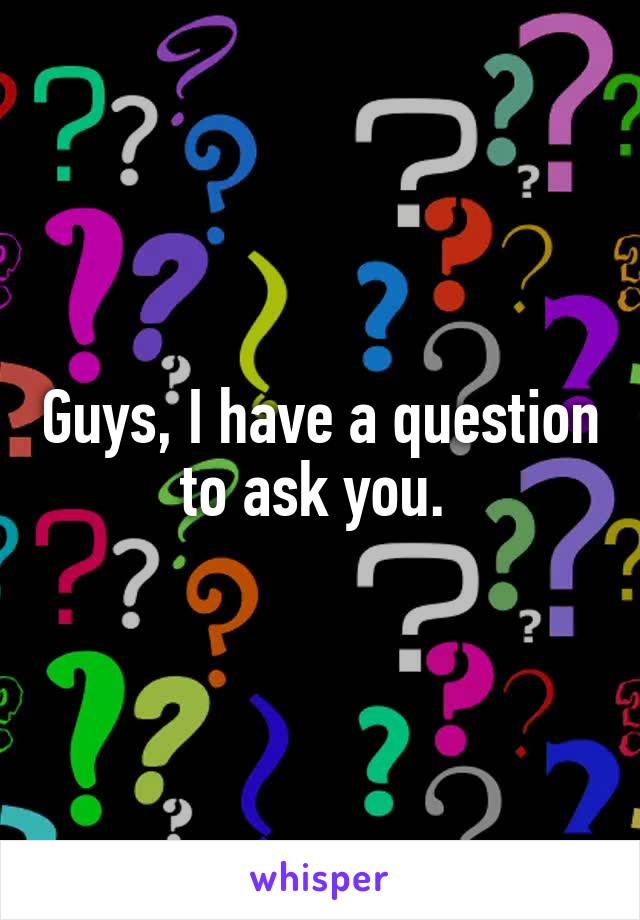Guys, I have a question to ask you.