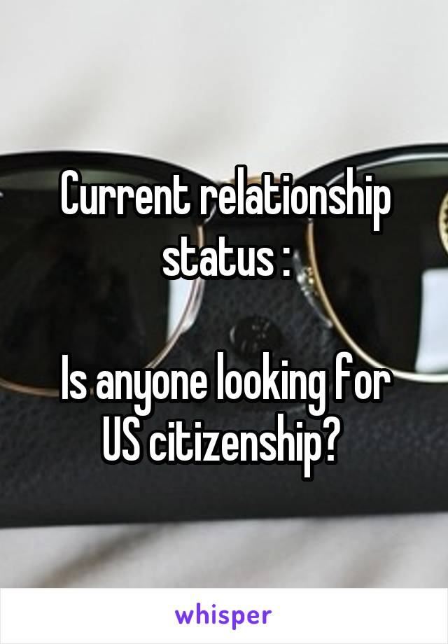 Current relationship status :  Is anyone looking for US citizenship?