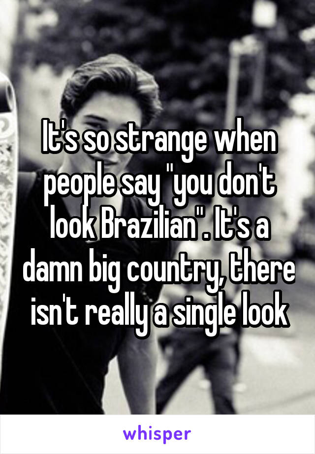 "It's so strange when people say ""you don't look Brazilian"". It's a damn big country, there isn't really a single look"