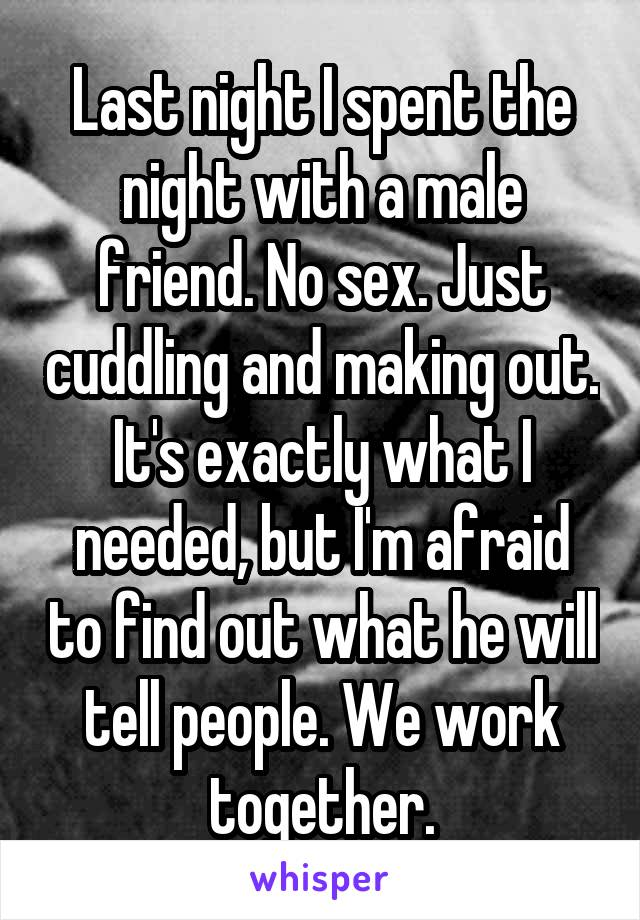 Last night I spent the night with a male friend. No sex. Just cuddling and making out. It's exactly what I needed, but I'm afraid to find out what he will tell people. We work together.
