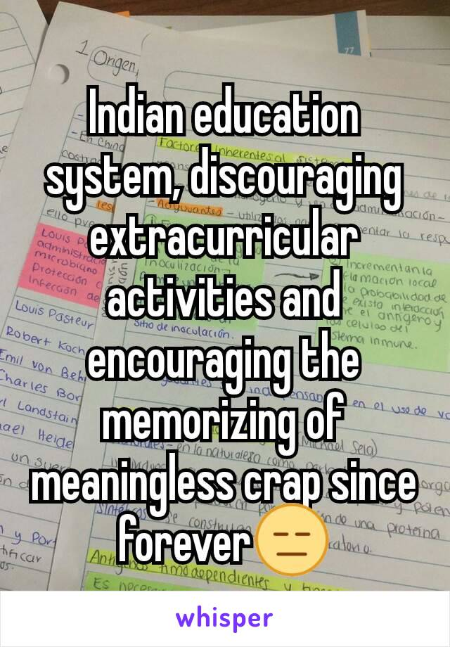 Indian education system, discouraging extracurricular activities and encouraging the memorizing of meaningless crap since forever😑