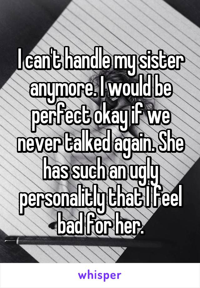 I can't handle my sister anymore. I would be perfect okay if we never talked again. She has such an ugly personalitly that I feel bad for her.