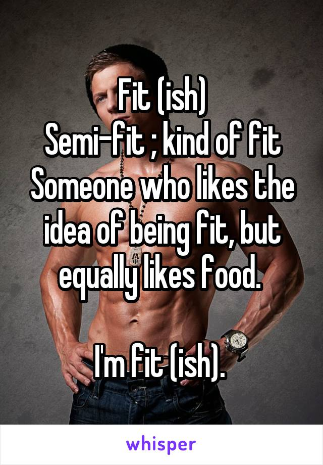 Fit (ish) Semi-fit ; kind of fit Someone who likes the idea of being fit, but equally likes food.   I'm fit (ish).
