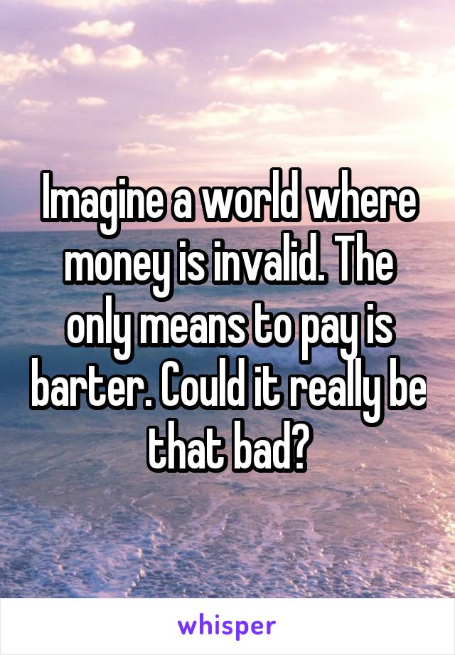 Imagine a world where money is invalid. The only means to pay is barter. Could it really be that bad?