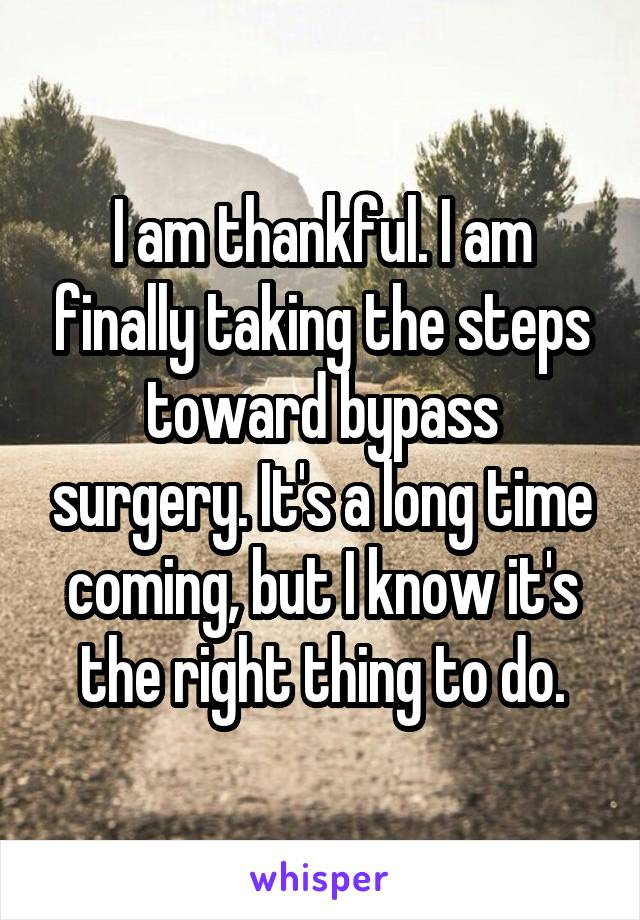 I am thankful. I am finally taking the steps toward bypass surgery. It's a long time coming, but I know it's the right thing to do.