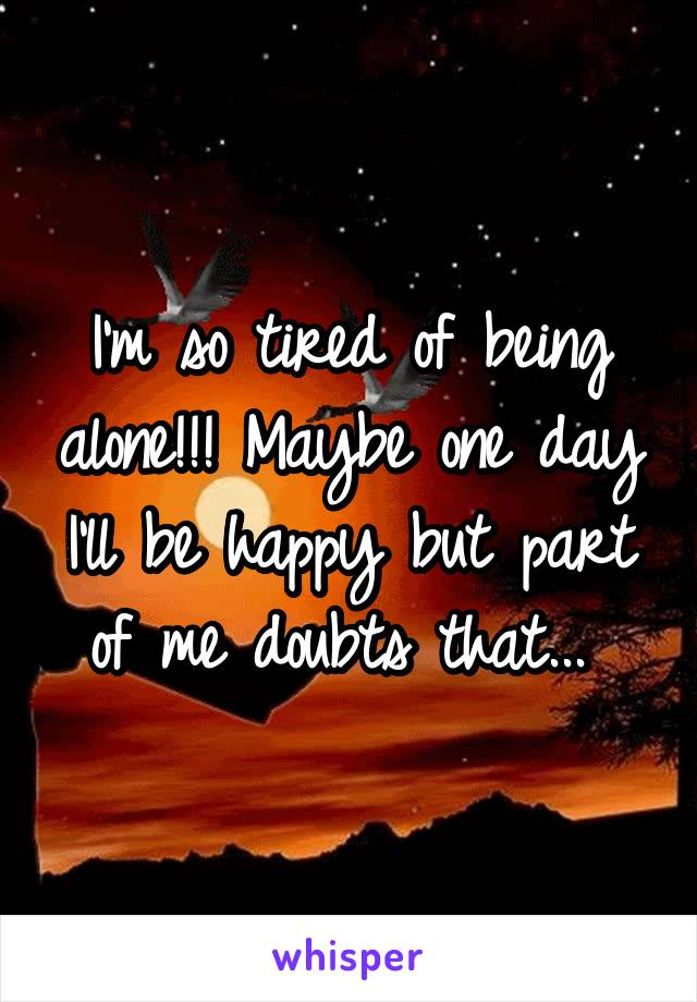 I'm so tired of being alone!!! Maybe one day I'll be happy but part of me doubts that...