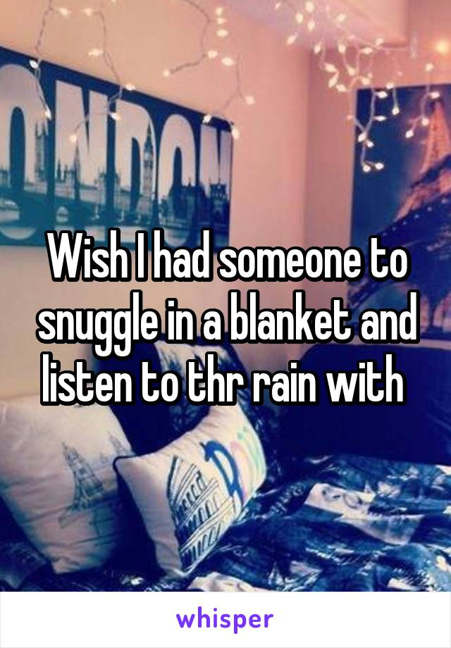 Wish I had someone to snuggle in a blanket and listen to thr rain with