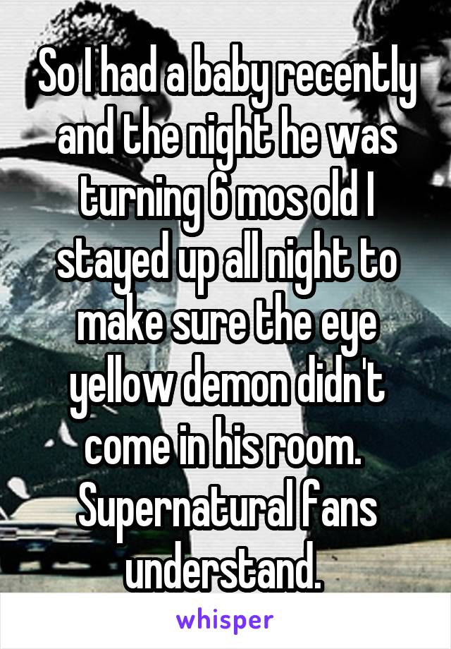 So I had a baby recently and the night he was turning 6 mos old I stayed up all night to make sure the eye yellow demon didn't come in his room.  Supernatural fans understand.