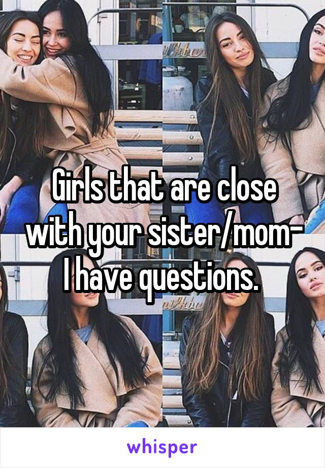 Girls that are close with your sister/mom- I have questions.