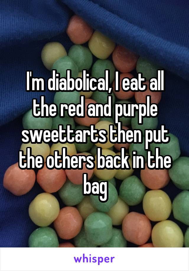 I'm diabolical, I eat all the red and purple sweettarts then put the others back in the bag