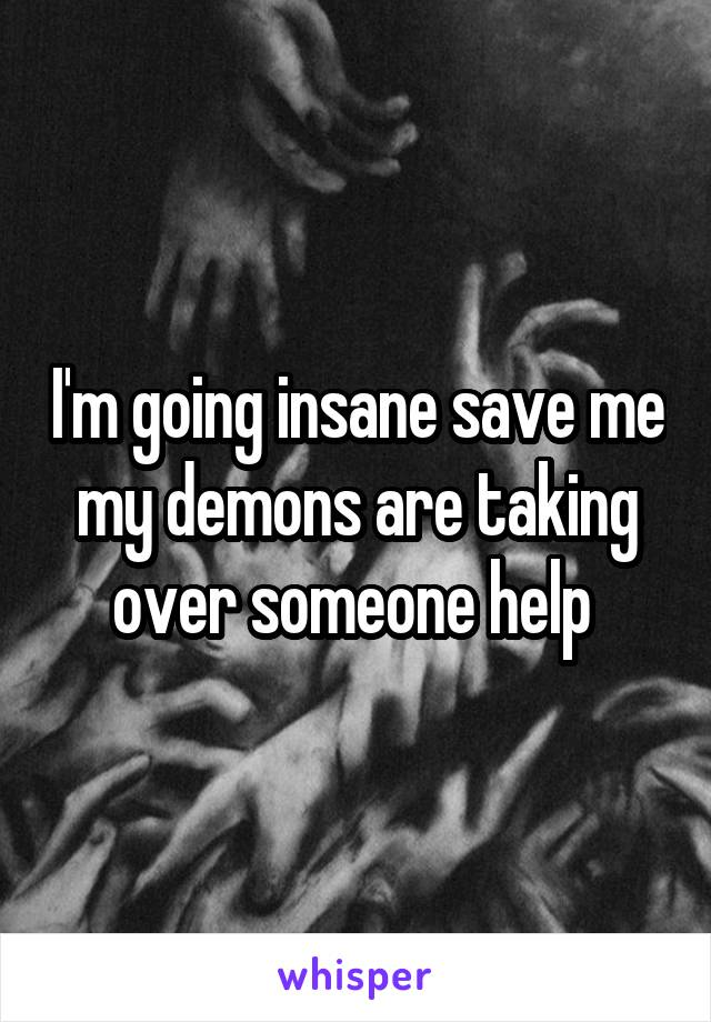 I'm going insane save me my demons are taking over someone help