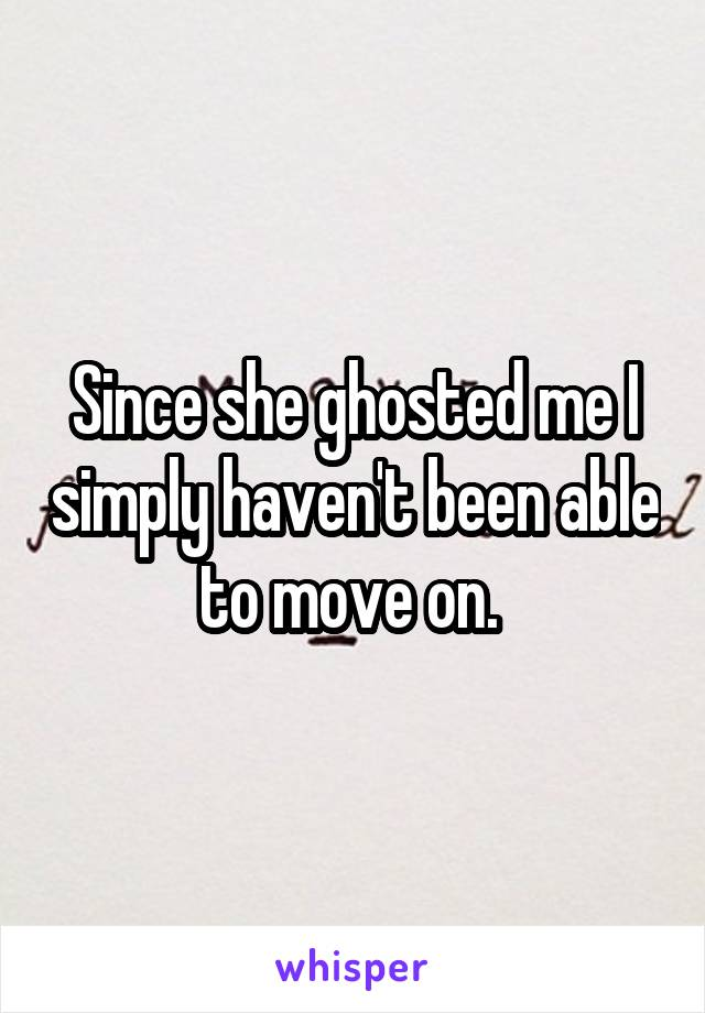 Since she ghosted me I simply haven't been able to move on.