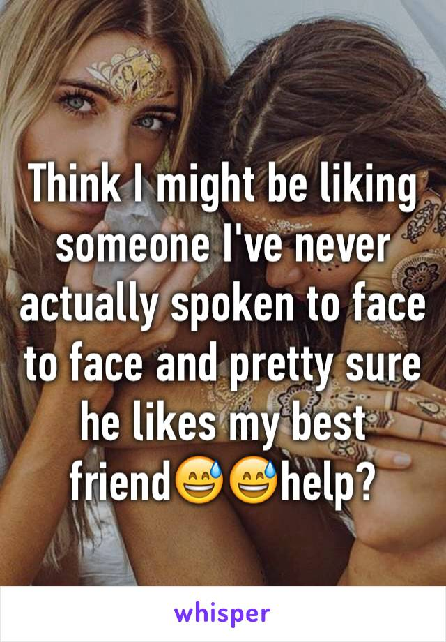 Think I might be liking someone I've never actually spoken to face to face and pretty sure he likes my best friend😅😅help?